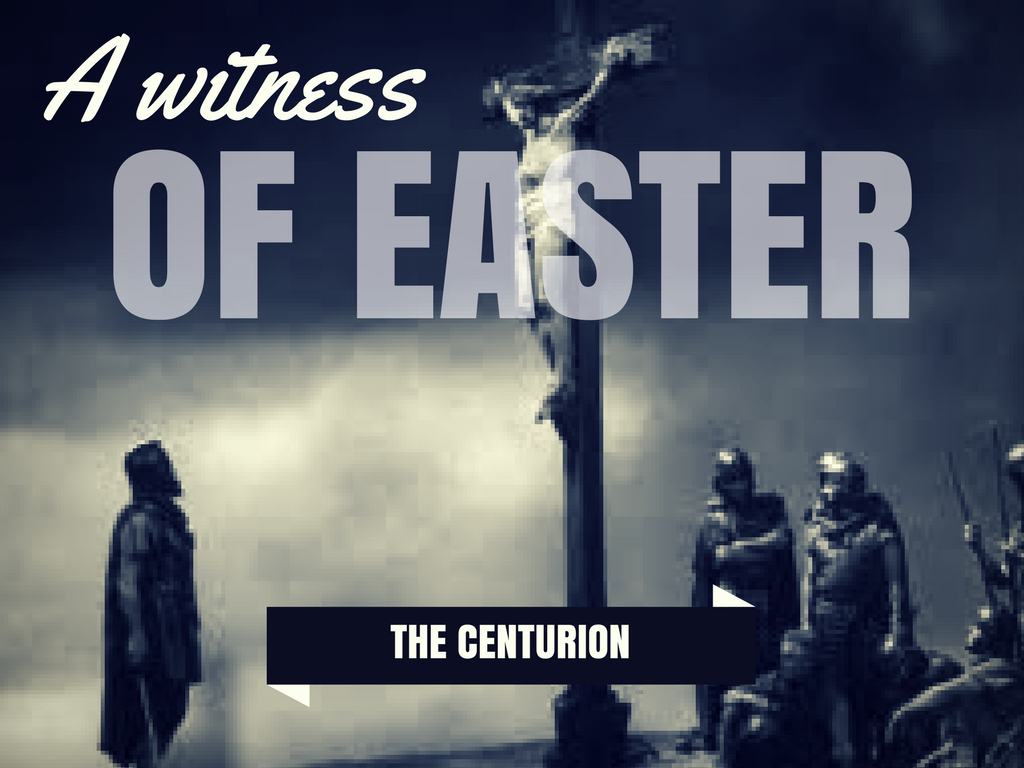 Good Friday: A Witness of Easter – The Centurion – Hope House Church